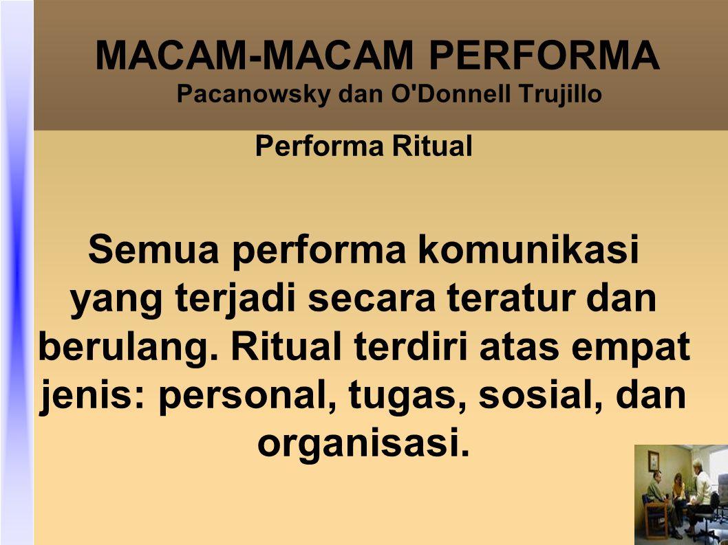MACAM-MACAM PERFORMA Pacanowsky dan O Donnell Trujillo Performa Ritual Semua performa komunikasi yang terjadi secara teratur dan berulang.