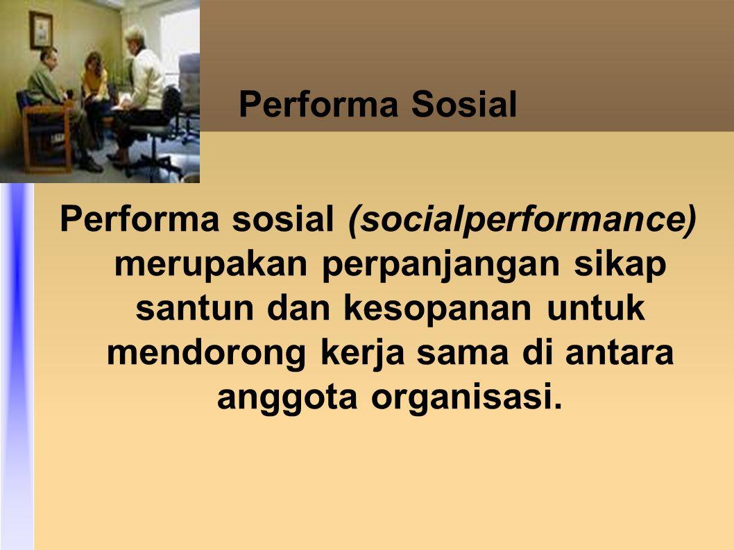 Performa Sosial Performa sosial (socialperformance) merupakan perpanjangan sikap santun dan kesopanan untuk mendorong kerja sama di antara anggota organisasi.