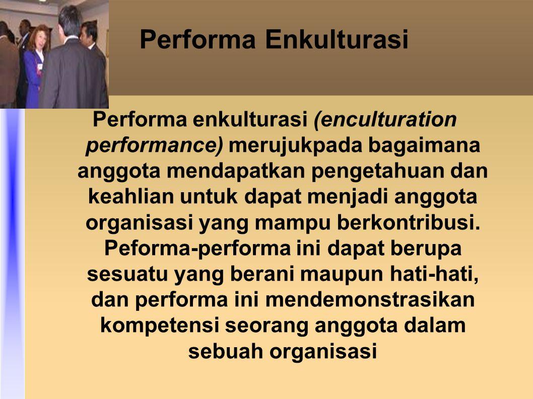 Performa Enkulturasi Performa enkulturasi (enculturation performance) merujukpada bagaimana anggota mendapatkan pengetahuan dan keahlian untuk dapat menjadi anggota organisasi yang mampu berkontribusi.