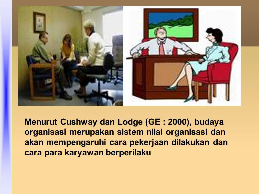 Menurut Cushway dan Lodge (GE : 2000), budaya organisasi merupakan sistem nilai organisasi dan akan mempengaruhi cara pekerjaan dilakukan dan cara para karyawan berperilaku