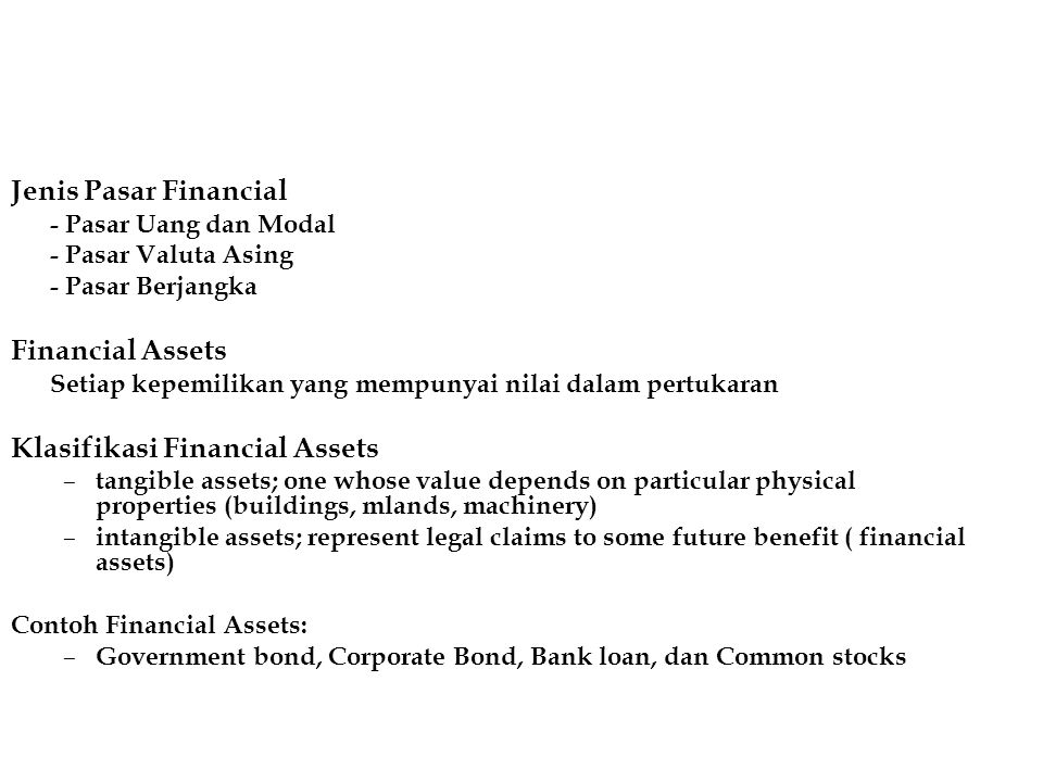 Jenis Pasar Financial - Pasar Uang dan Modal - Pasar Valuta Asing - Pasar Berjangka Financial Assets Setiap kepemilikan yang mempunyai nilai dalam pertukaran Klasifikasi Financial Assets – tangible assets; one whose value depends on particular physical properties (buildings, mlands, machinery) – intangible assets; represent legal claims to some future benefit ( financial assets) Contoh Financial Assets: – Government bond, Corporate Bond, Bank loan, dan Common stocks