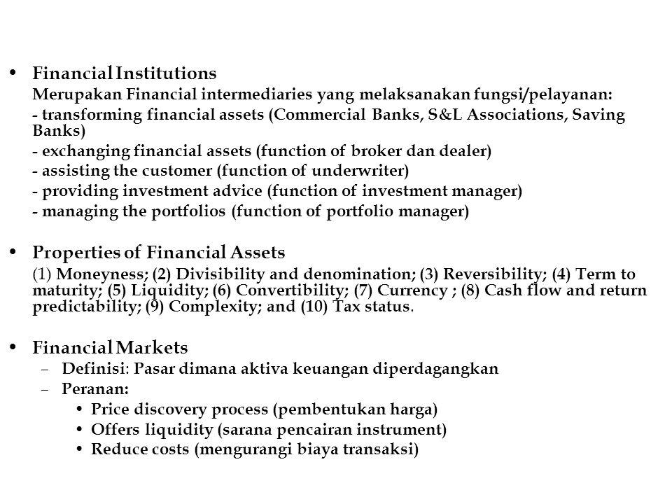 Financial Institutions Merupakan Financial intermediaries yang melaksanakan fungsi/pelayanan: - transforming financial assets (Commercial Banks, S&L Associations, Saving Banks) - exchanging financial assets (function of broker dan dealer) - assisting the customer (function of underwriter) - providing investment advice (function of investment manager) - managing the portfolios (function of portfolio manager) Properties of Financial Assets (1) Moneyness; (2) Divisibility and denomination; (3) Reversibility; (4) Term to maturity; (5) Liquidity; (6) Convertibility; (7) Currency ; (8) Cash flow and return predictability; (9) Complexity; and (10) Tax status.