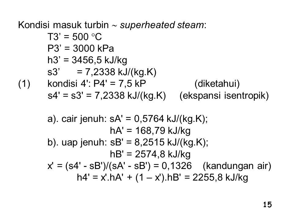 15 Kondisi masuk turbin  superheated steam: T3' = 500  C P3' = 3000 kPa h3' = 3456,5 kJ/kg s3' = 7,2338 kJ/(kg.K) (1)kondisi 4': P4' = 7,5 kP (diket