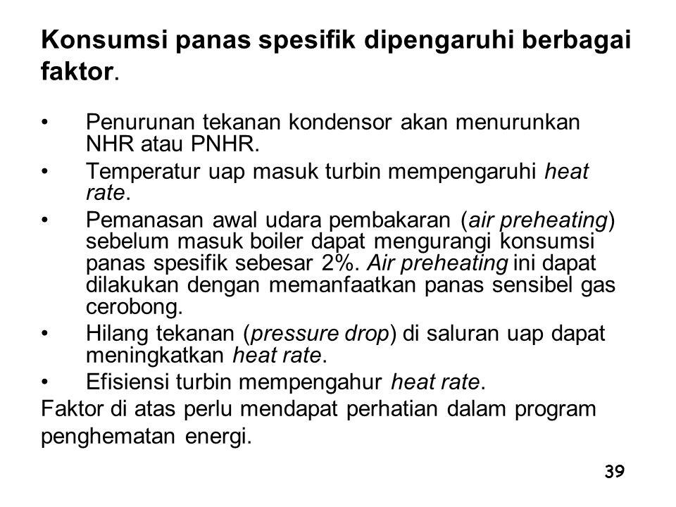 39 Konsumsi panas spesifik dipengaruhi berbagai faktor. Penurunan tekanan kondensor akan menurunkan NHR atau PNHR. Temperatur uap masuk turbin mempeng