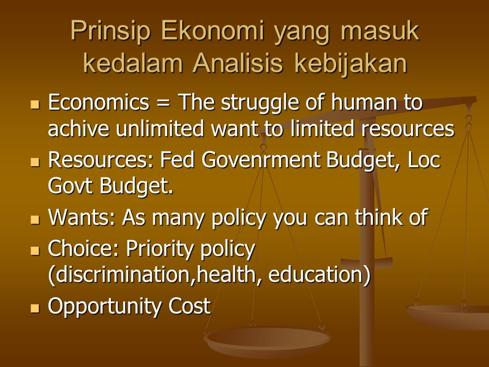 Prinsip Ekonomi yang masuk kedalam Analisis kebijakan Economics = The struggle of human to achive unlimited want to limited resources Economics = The