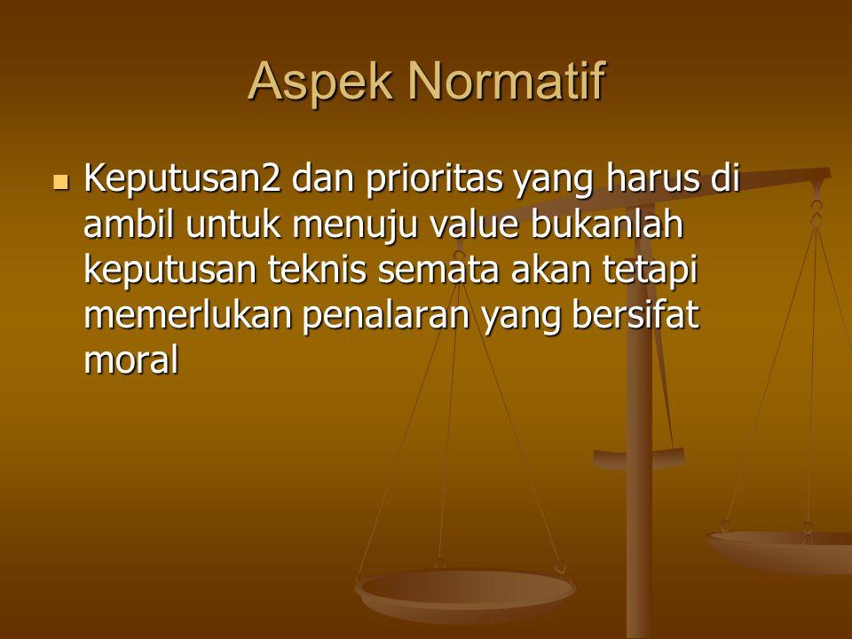 Aspek Normatif Keputusan2 dan prioritas yang harus di ambil untuk menuju value bukanlah keputusan teknis semata akan tetapi memerlukan penalaran yang