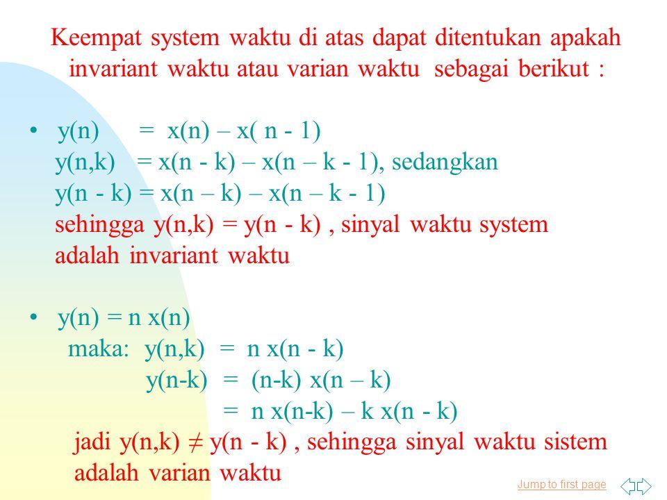 Jump to first page Keempat system waktu di atas dapat ditentukan apakah invariant waktu atau varian waktu sebagai berikut : y(n) = x(n) – x( n - 1) y(n,k) = x(n - k) – x(n – k - 1), sedangkan y(n - k) = x(n – k) – x(n – k - 1) sehingga y(n,k) = y(n - k), sinyal waktu system adalah invariant waktu y(n) = n x(n) maka: y(n,k) = n x(n - k) y(n-k) = (n-k) x(n – k) = n x(n-k) – k x(n - k) jadi y(n,k) ≠ y(n - k), sehingga sinyal waktu sistem adalah varian waktu