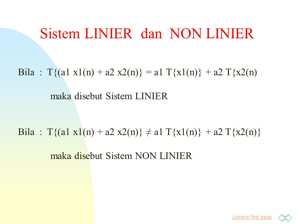 Jump to first page Sistem LINIER dan NON LINIER Bila : T{(a1 x1(n) + a2 x2(n)} = a1 T{x1(n)} + a2 T{x2(n) maka disebut Sistem LINIER Bila : T{(a1 x1(n) + a2 x2(n)} ≠ a1 T{x1(n)} + a2 T{x2(n)} maka disebut Sistem NON LINIER