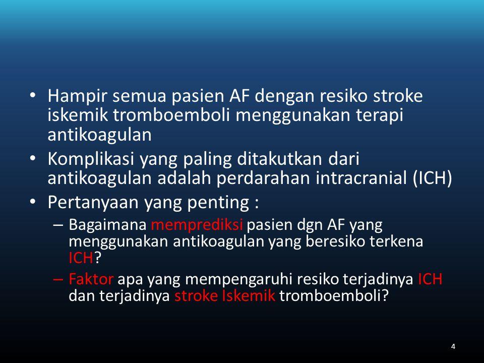 Hampir semua pasien AF dengan resiko stroke iskemik tromboemboli menggunakan terapi antikoagulan Komplikasi yang paling ditakutkan dari antikoagulan adalah perdarahan intracranial (ICH) Pertanyaan yang penting : – Bagaimana memprediksi pasien dgn AF yang menggunakan antikoagulan yang beresiko terkena ICH.