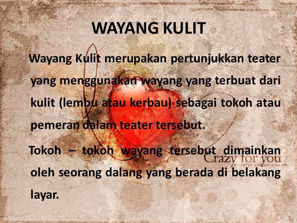 WAYANG KULIT Wayang Kulit merupakan pertunjukkan teater yang menggunakan wayang yang terbuat dari kulit (lembu atau kerbau) sebagai tokoh atau pemeran dalam teater tersebut.