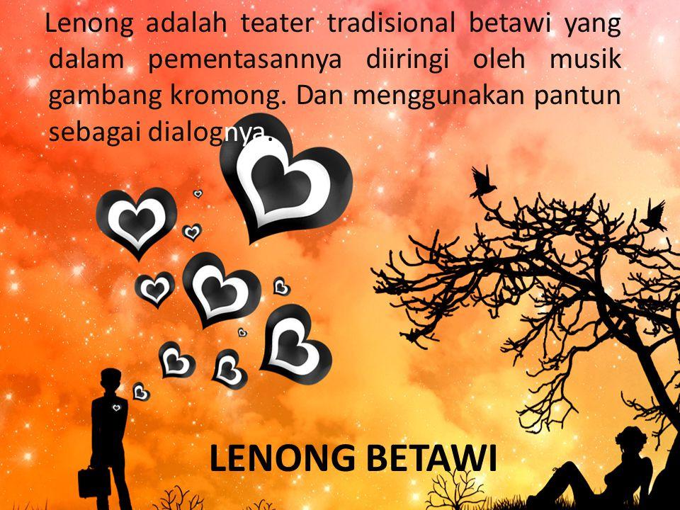 LENONG BETAWI Lenong adalah teater tradisional betawi yang dalam pementasannya diiringi oleh musik gambang kromong.