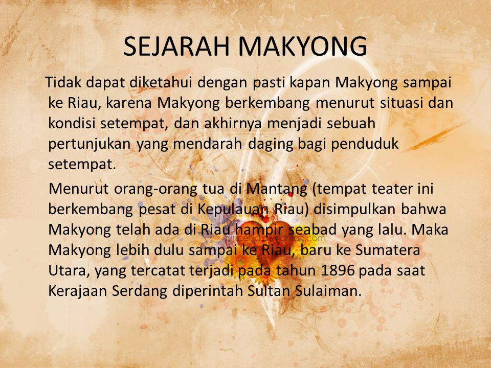 SEJARAH MAKYONG Tidak dapat diketahui dengan pasti kapan Makyong sampai ke Riau, karena Makyong berkembang menurut situasi dan kondisi setempat, dan akhirnya menjadi sebuah pertunjukan yang mendarah daging bagi penduduk setempat.