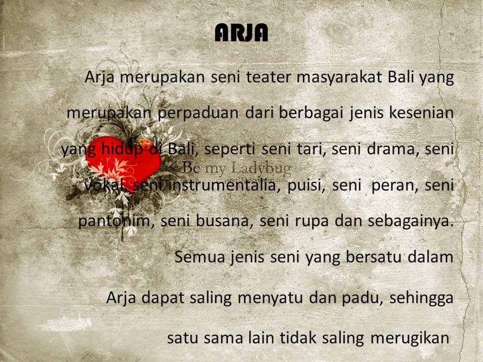 ARJA Arja merupakan seni teater masyarakat Bali yang merupakan perpaduan dari berbagai jenis kesenian yang hidup di Bali, seperti seni tari, seni drama, seni vokal, seni instrumentalia, puisi, seni peran, seni pantonim, seni busana, seni rupa dan sebagainya.