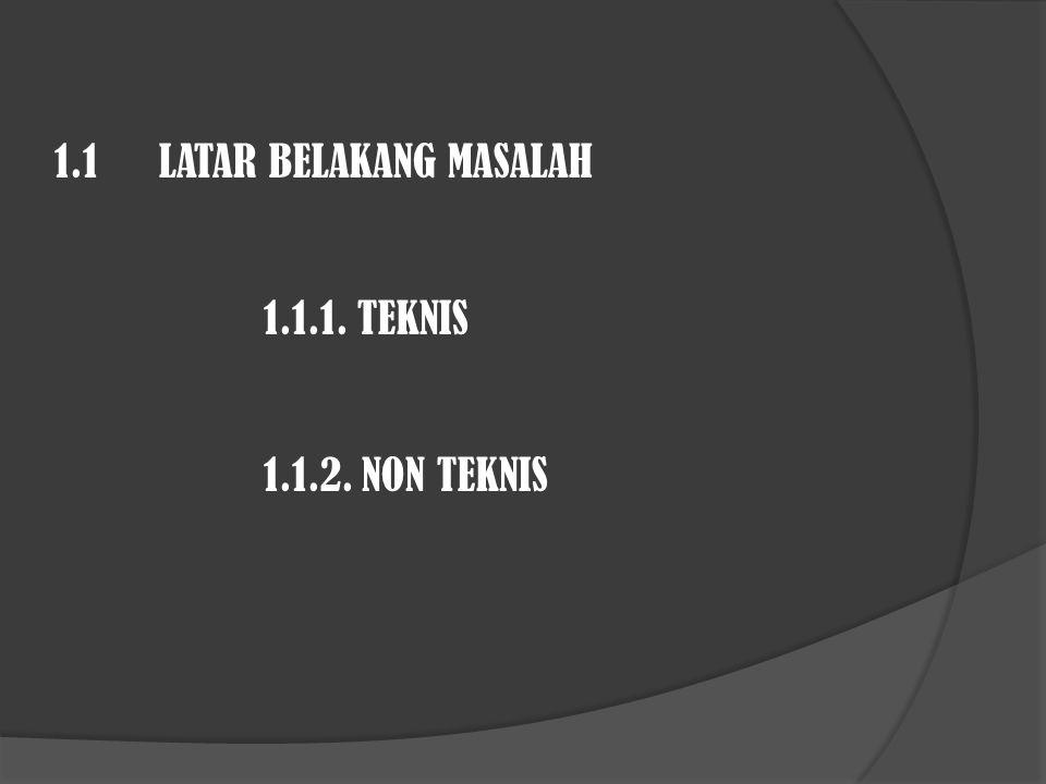 1.1 LATAR BELAKANG MASALAH 1.1.1. TEKNIS 1.1.2. NON TEKNIS