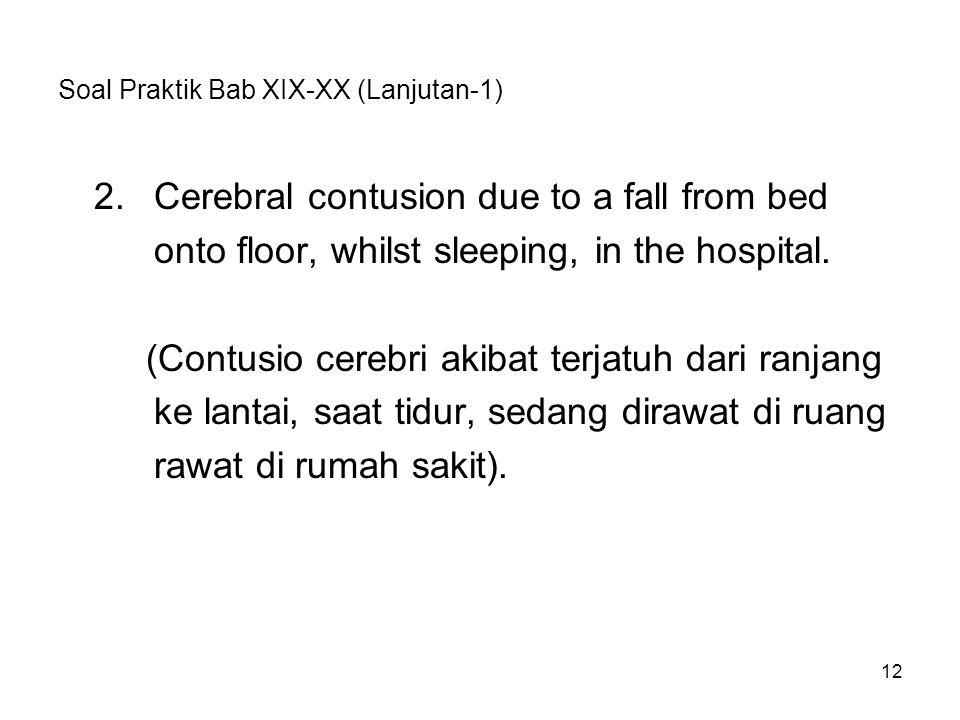 Soal Praktik Bab XIX-XX (Lanjutan-1) 2.Cerebral contusion due to a fall from bed onto floor, whilst sleeping, in the hospital. (Contusio cerebri akiba