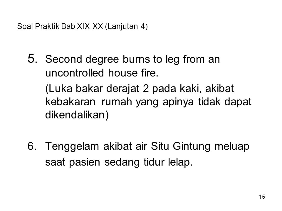 Soal Praktik Bab XIX-XX (Lanjutan-4) 5.Second degree burns to leg from an uncontrolled house fire. (Luka bakar derajat 2 pada kaki, akibat kebakaran r