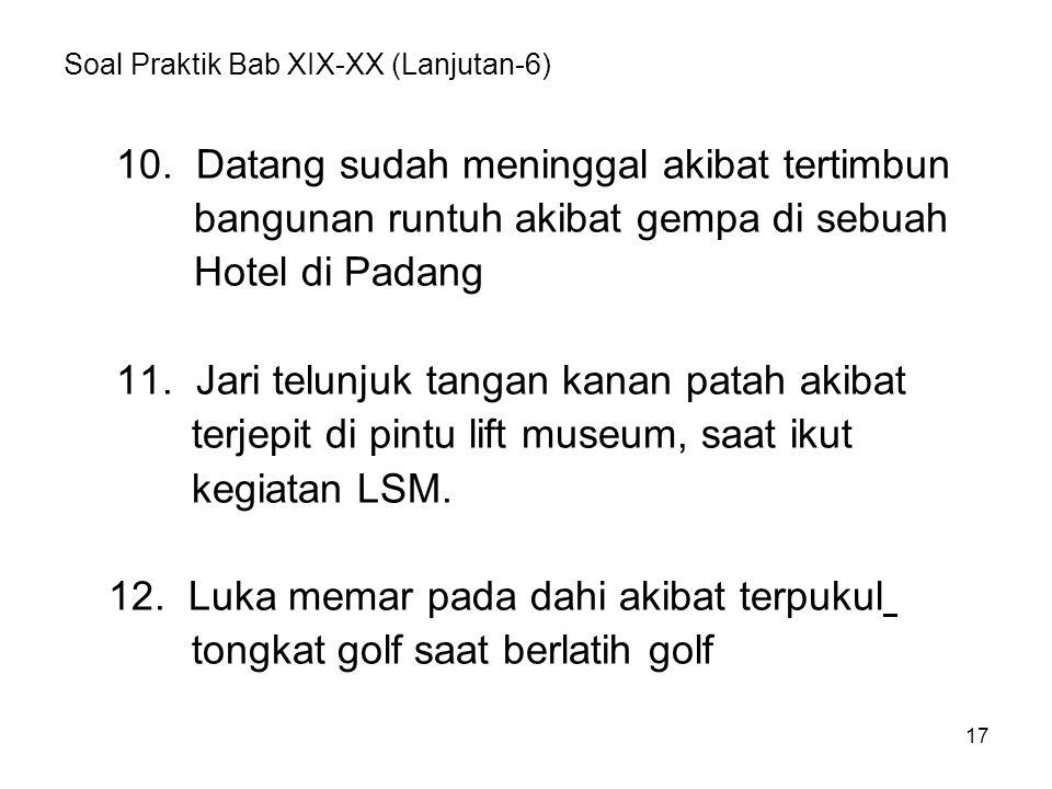 Soal Praktik Bab XIX-XX (Lanjutan-6) 10. Datang sudah meninggal akibat tertimbun bangunan runtuh akibat gempa di sebuah Hotel di Padang 11. Jari telun