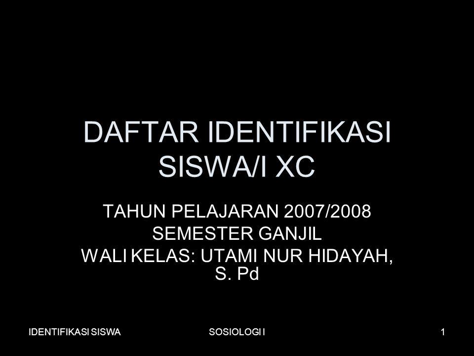 IDENTIFIKASI SISWASOSIOLOGI I1 DAFTAR IDENTIFIKASI SISWA/I XC TAHUN PELAJARAN 2007/2008 SEMESTER GANJIL WALI KELAS: UTAMI NUR HIDAYAH, S.
