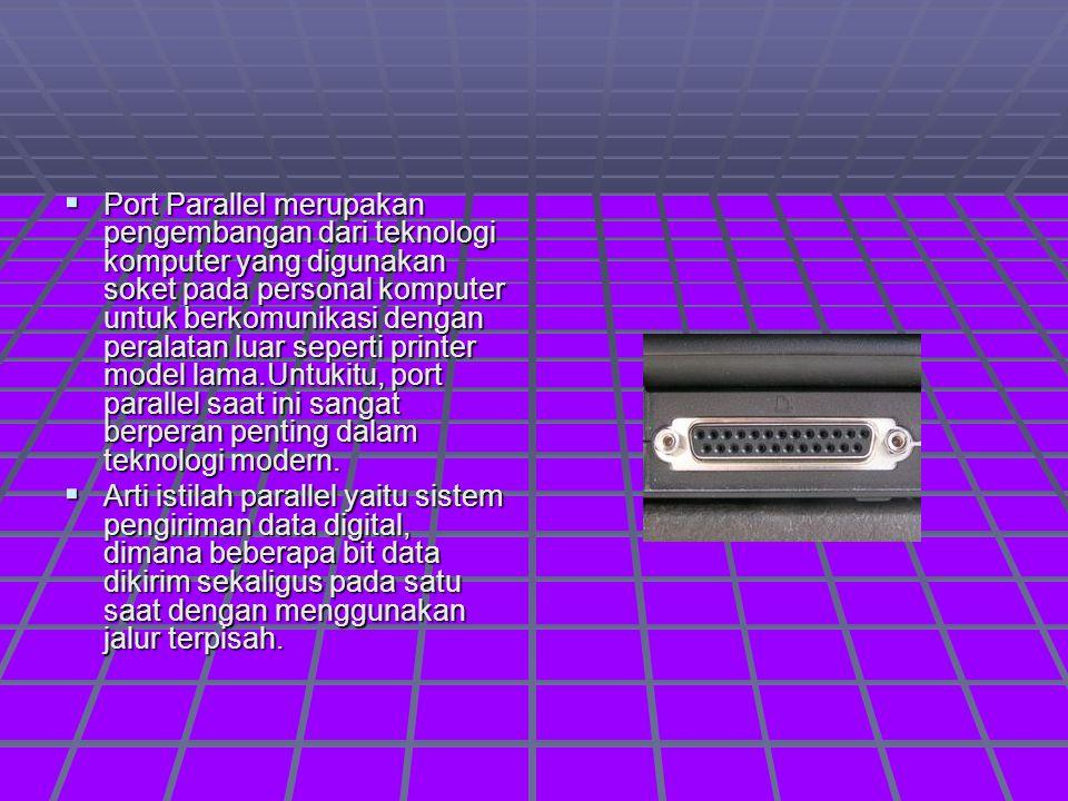  Port Parallel merupakan pengembangan dari teknologi komputer yang digunakan soket pada personal komputer untuk berkomunikasi dengan peralatan luar seperti printer model lama.Untukitu, port parallel saat ini sangat berperan penting dalam teknologi modern.