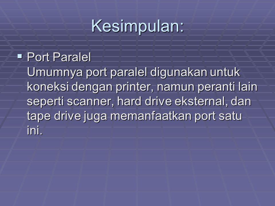 Kesimpulan:  Port Paralel Umumnya port paralel digunakan untuk koneksi dengan printer, namun peranti lain seperti scanner, hard drive eksternal, dan tape drive juga memanfaatkan port satu ini.