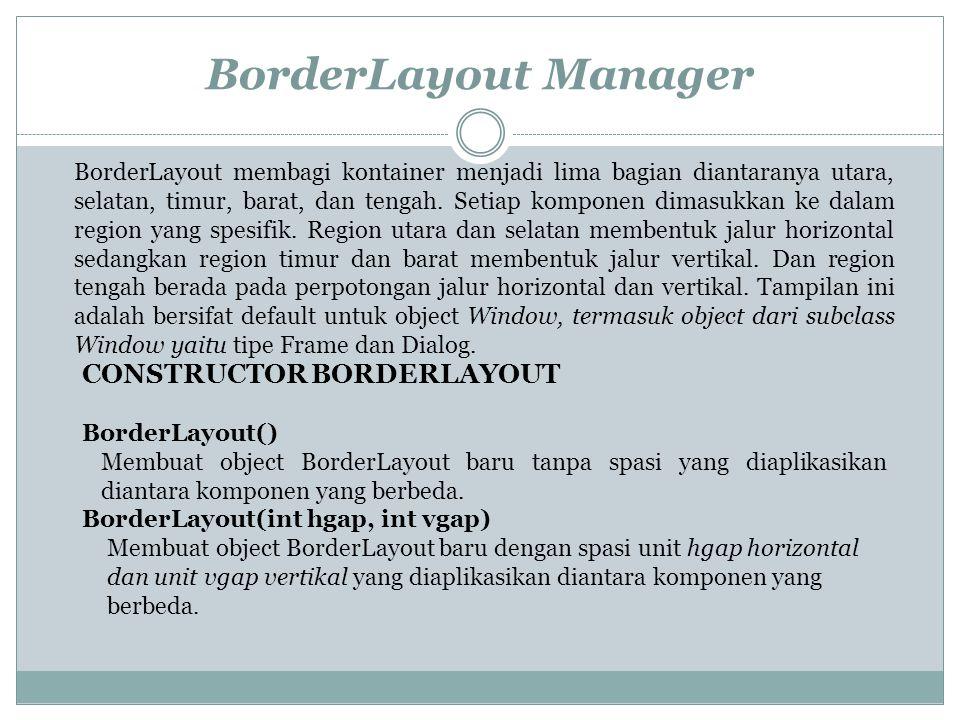 BorderLayout Manager BorderLayout membagi kontainer menjadi lima bagian diantaranya utara, selatan, timur, barat, dan tengah. Setiap komponen dimasukk