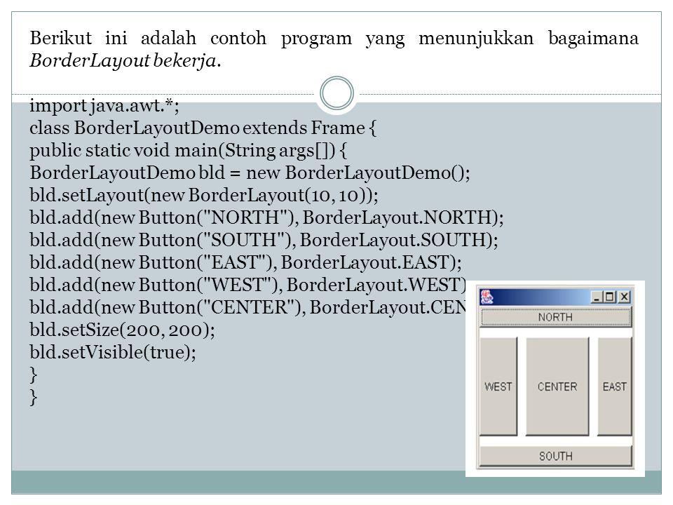 Berikut ini adalah contoh program yang menunjukkan bagaimana BorderLayout bekerja. import java.awt.*; class BorderLayoutDemo extends Frame { public st