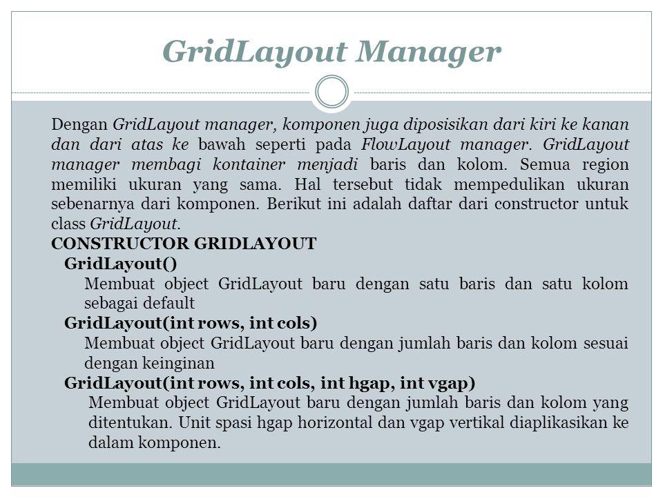 GridLayout Manager Dengan GridLayout manager, komponen juga diposisikan dari kiri ke kanan dan dari atas ke bawah seperti pada FlowLayout manager.