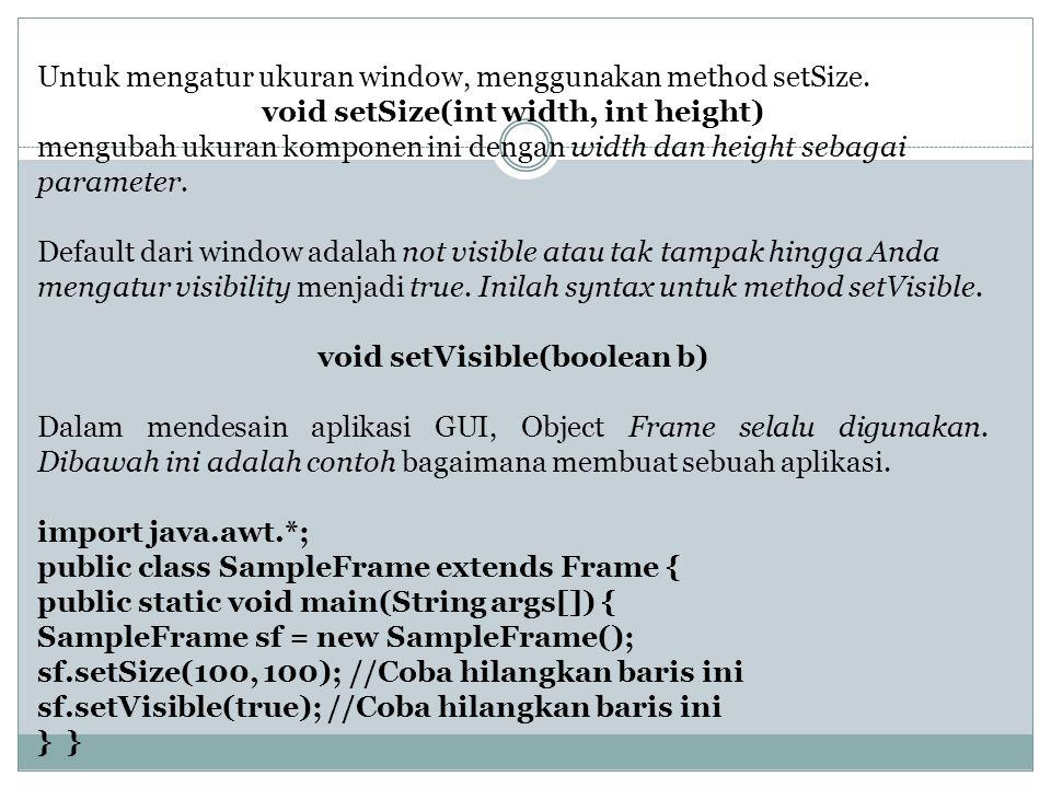 Untuk mengatur ukuran window, menggunakan method setSize. void setSize(int width, int height) mengubah ukuran komponen ini dengan width dan height seb