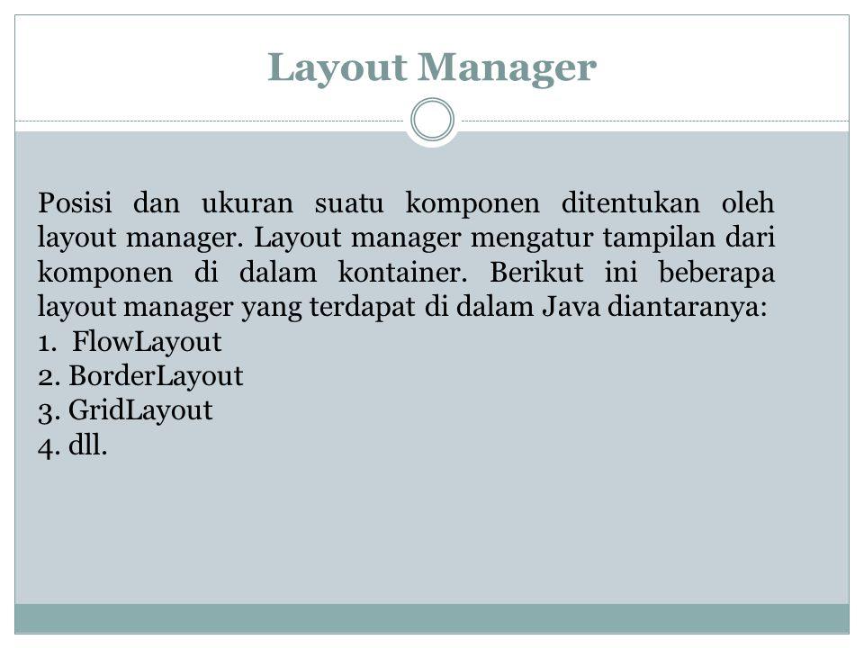 Layout Manager Posisi dan ukuran suatu komponen ditentukan oleh layout manager. Layout manager mengatur tampilan dari komponen di dalam kontainer. Ber