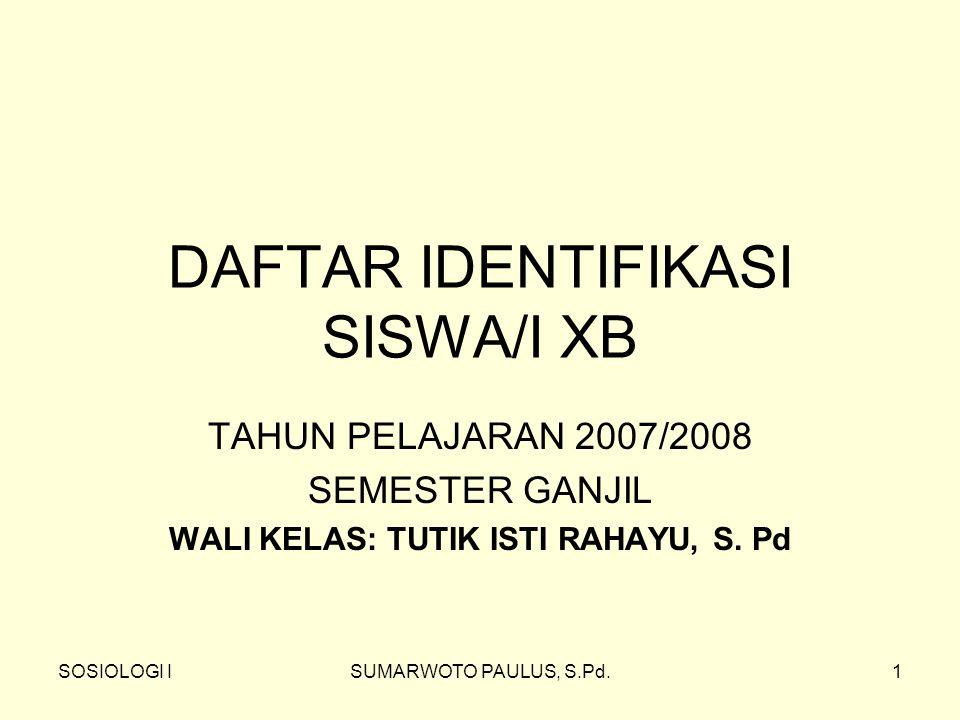 SOSIOLOGI ISUMARWOTO PAULUS, S.Pd.1 DAFTAR IDENTIFIKASI SISWA/I XB TAHUN PELAJARAN 2007/2008 SEMESTER GANJIL WALI KELAS: TUTIK ISTI RAHAYU, S. Pd