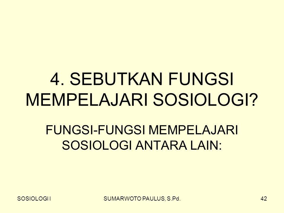 SOSIOLOGI ISUMARWOTO PAULUS, S.Pd.42 4. SEBUTKAN FUNGSI MEMPELAJARI SOSIOLOGI? FUNGSI-FUNGSI MEMPELAJARI SOSIOLOGI ANTARA LAIN: