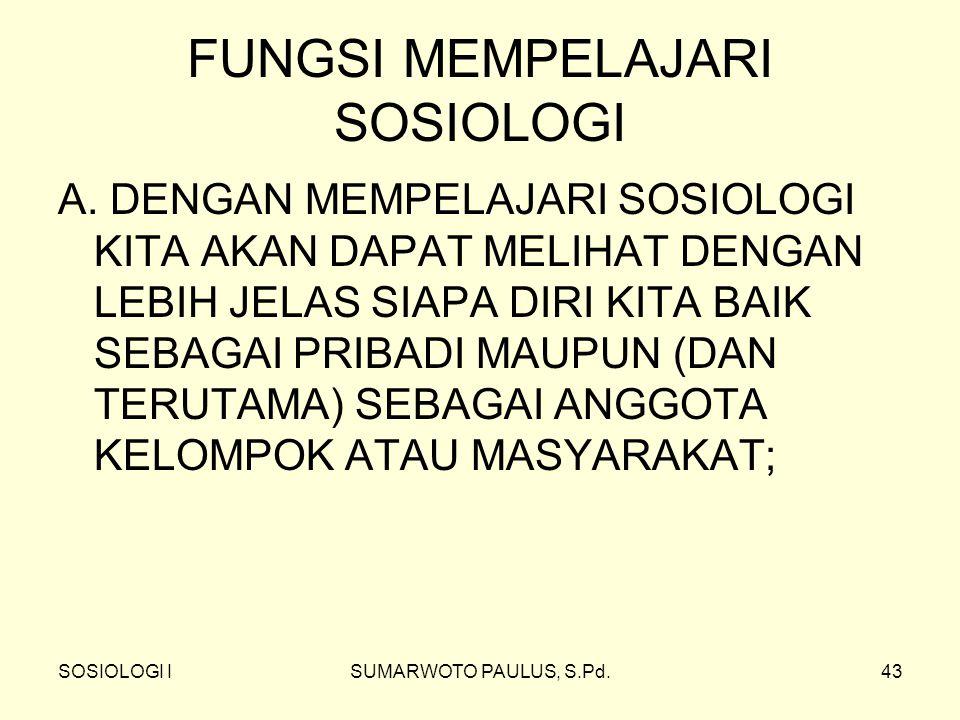 SOSIOLOGI ISUMARWOTO PAULUS, S.Pd.43 FUNGSI MEMPELAJARI SOSIOLOGI A. DENGAN MEMPELAJARI SOSIOLOGI KITA AKAN DAPAT MELIHAT DENGAN LEBIH JELAS SIAPA DIR