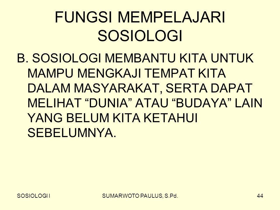SOSIOLOGI ISUMARWOTO PAULUS, S.Pd.44 FUNGSI MEMPELAJARI SOSIOLOGI B.