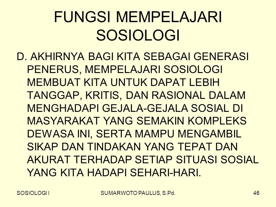 SOSIOLOGI ISUMARWOTO PAULUS, S.Pd.46 FUNGSI MEMPELAJARI SOSIOLOGI D.