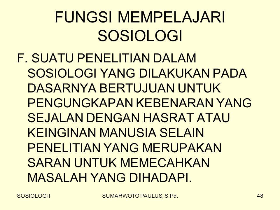 SOSIOLOGI ISUMARWOTO PAULUS, S.Pd.48 FUNGSI MEMPELAJARI SOSIOLOGI F. SUATU PENELITIAN DALAM SOSIOLOGI YANG DILAKUKAN PADA DASARNYA BERTUJUAN UNTUK PEN