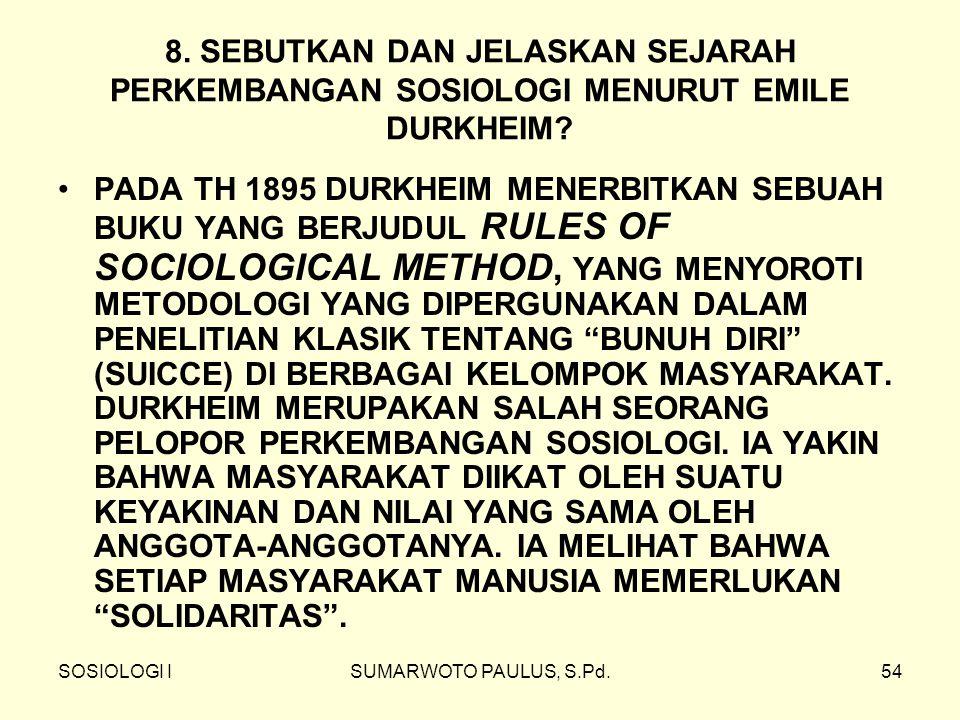 SOSIOLOGI ISUMARWOTO PAULUS, S.Pd.54 8. SEBUTKAN DAN JELASKAN SEJARAH PERKEMBANGAN SOSIOLOGI MENURUT EMILE DURKHEIM? PADA TH 1895 DURKHEIM MENERBITKAN