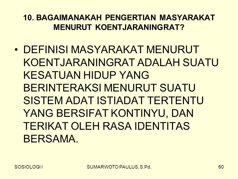 SOSIOLOGI ISUMARWOTO PAULUS, S.Pd.60 10. BAGAIMANAKAH PENGERTIAN MASYARAKAT MENURUT KOENTJARANINGRAT? DEFINISI MASYARAKAT MENURUT KOENTJARANINGRAT ADA