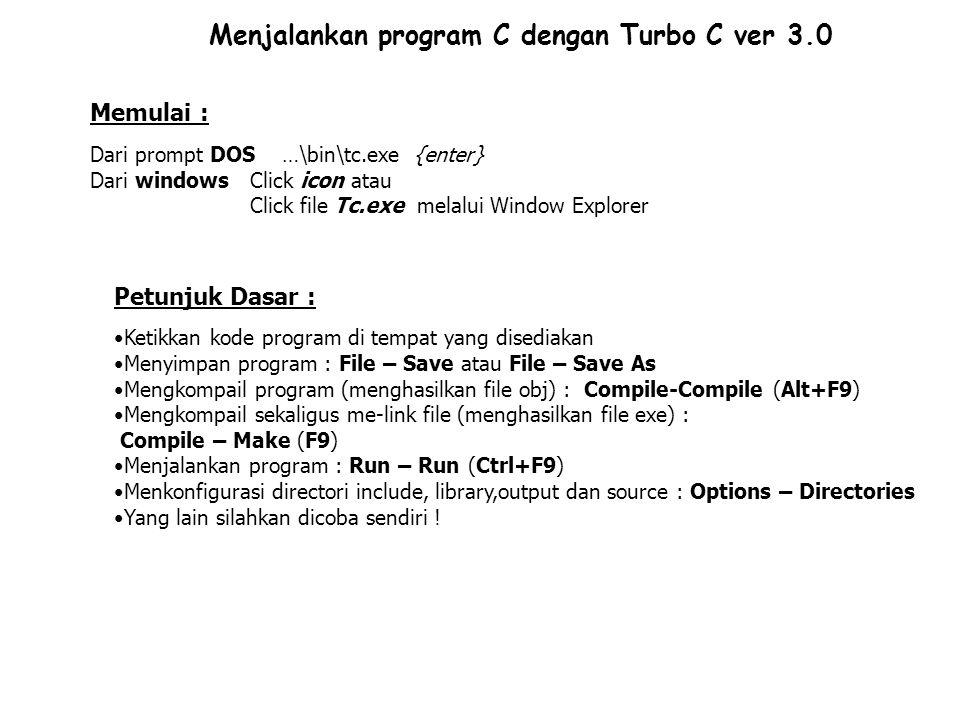 Menjalankan program C dengan Turbo C ver 3.0 Memulai : Dari prompt DOS …\bin\tc.exe {enter} Dari windows Click icon atau Click file Tc.exe melalui Win