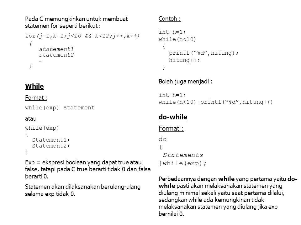 Pada C memungkinkan untuk membuat statemen for seperti berikut : for(j=1,k=1;j<10 && k<12;j++,k++) { statement1 statement2 … } While Format : while(ex