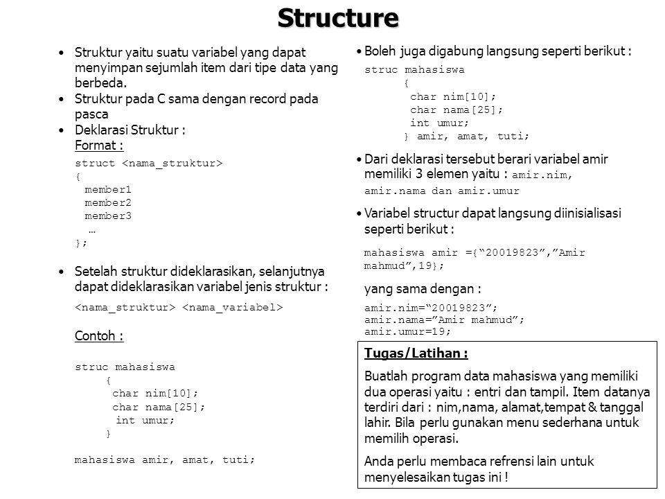 Structure Struktur yaitu suatu variabel yang dapat menyimpan sejumlah item dari tipe data yang berbeda. Struktur pada C sama dengan record pada pasca