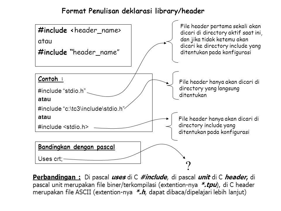 return-type function_name([parameter]) { [deklarasi variabel lokal] Statement Return(value) } Format Penulisan deklarasi fungsi Contoh : Int jumlah(int A,int B) { Int C; C=A+B; Return C; } Format Penulisan deklarasi variabel Data_type variabel_name Contoh : int A; float B,C; char s; Contoh deklarasi2 Bandingkan dengan pascal : Var A :integer; B,C : real; S : char; Bandingkan dengan pascal : Function jumlah(A,B:integer):integer; Var C :integer; begin C:=A+B; jumlah:= C; End;