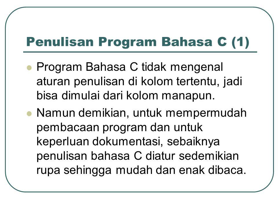 Penulisan Program Bahasa C (1) Program Bahasa C tidak mengenal aturan penulisan di kolom tertentu, jadi bisa dimulai dari kolom manapun.