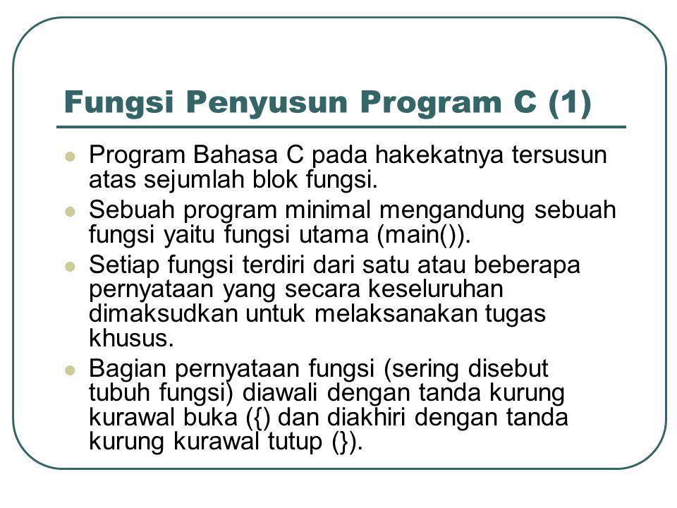 Fungsi Penyusun Program C (1) Program Bahasa C pada hakekatnya tersusun atas sejumlah blok fungsi. Sebuah program minimal mengandung sebuah fungsi yai