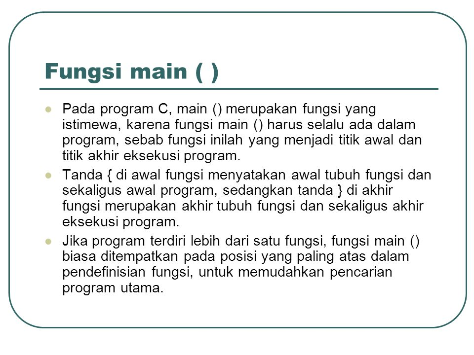 Fungsi main ( ) Pada program C, main () merupakan fungsi yang istimewa, karena fungsi main () harus selalu ada dalam program, sebab fungsi inilah yang