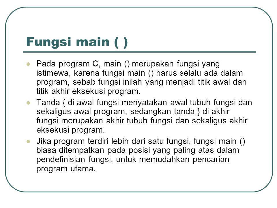 Fungsi main ( ) Pada program C, main () merupakan fungsi yang istimewa, karena fungsi main () harus selalu ada dalam program, sebab fungsi inilah yang menjadi titik awal dan titik akhir eksekusi program.