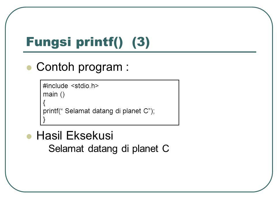 Fungsi printf() (3) Contoh program : Hasil Eksekusi Selamat datang di planet C #include main () { printf( Selamat datang di planet C ); }