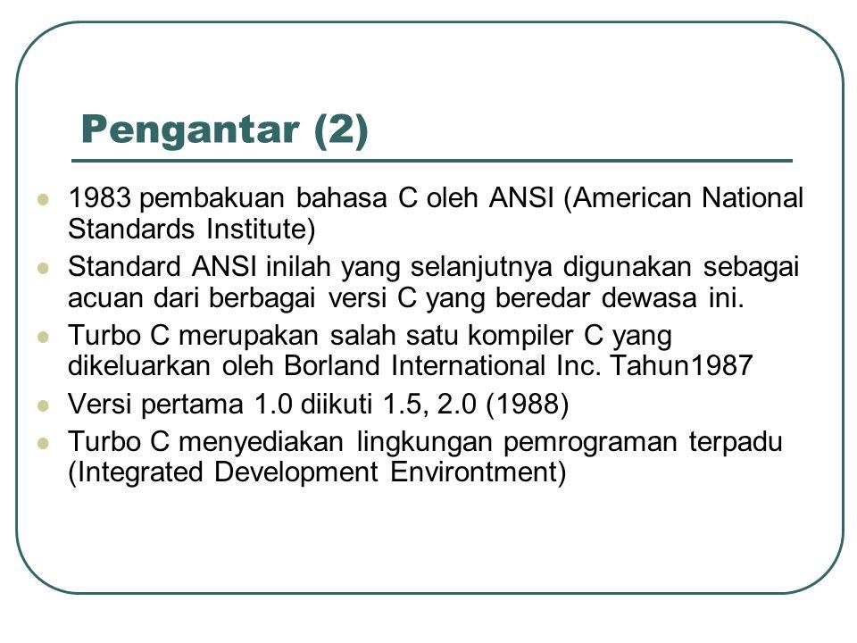 Pengantar (2) 1983 pembakuan bahasa C oleh ANSI (American National Standards Institute) Standard ANSI inilah yang selanjutnya digunakan sebagai acuan dari berbagai versi C yang beredar dewasa ini.