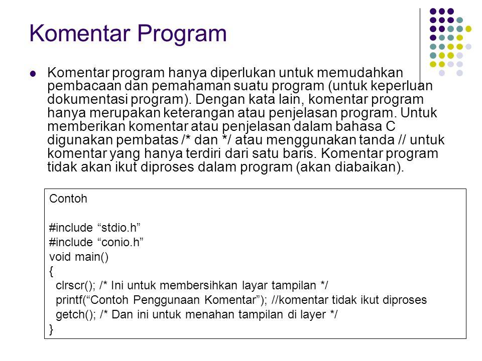 Komentar Program Komentar program hanya diperlukan untuk memudahkan pembacaan dan pemahaman suatu program (untuk keperluan dokumentasi program).