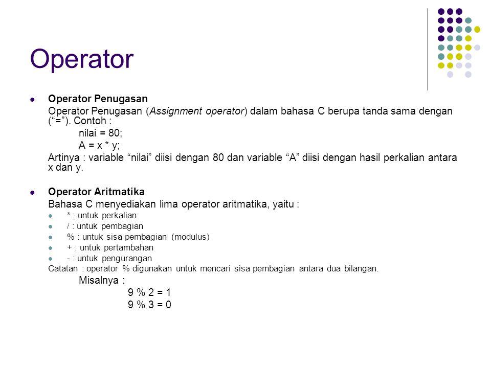 Contoh : #include stdio.h #include conio.h void main() { clrscr(); // untuk membersihkan layar printf( Nilai dari 9 + 4 = %i , 9 + 4); /* mencetak hasil 9 + 4 */ printf( Nilai dari 9 - 4 = %i , 9 - 4); /* mencetak hasil 9 - 4 */ printf( Nilai dari 9 * 4 = %i , 9 * 4); /* mencetak hasil 9 * 4 */ printf( Nilai dari 9 / 4 = %i , 9 / 4); /* mencetak hasil 9 / 4 */ printf( Nilai dari 9 \% 4 = %i , 9 % 4); /* mencetak hasil 9 % 4 */ getch(); } Contoh : /* Penggunaan operator % untuk mencetak deret bilangan genap antara 1 – 100 */ #include stdio.h #include conio.h void main() { int bil; clrscr(); // untuk membersihkan layar for (bil=1; bil<100; bil++) { if(bil % 2 == 0) //periksa apakah 'bil' genap printf( %5.0i , bil); } getch(); }