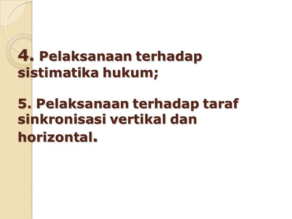4. Pelaksanaan terhadap sistimatika hukum; 5. Pelaksanaan terhadap taraf sinkronisasi vertikal dan horizontal.
